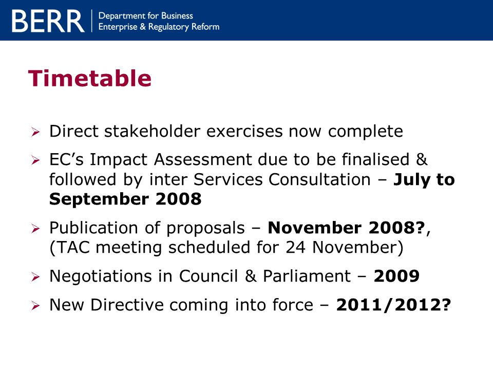 Timetable Direct stakeholder exercises now complete ECs Impact Assessment due to be finalised & followed by inter Services Consultation – July to September 2008 Publication of proposals – November 2008 , (TAC meeting scheduled for 24 November) Negotiations in Council & Parliament – 2009 New Directive coming into force – 2011/2012