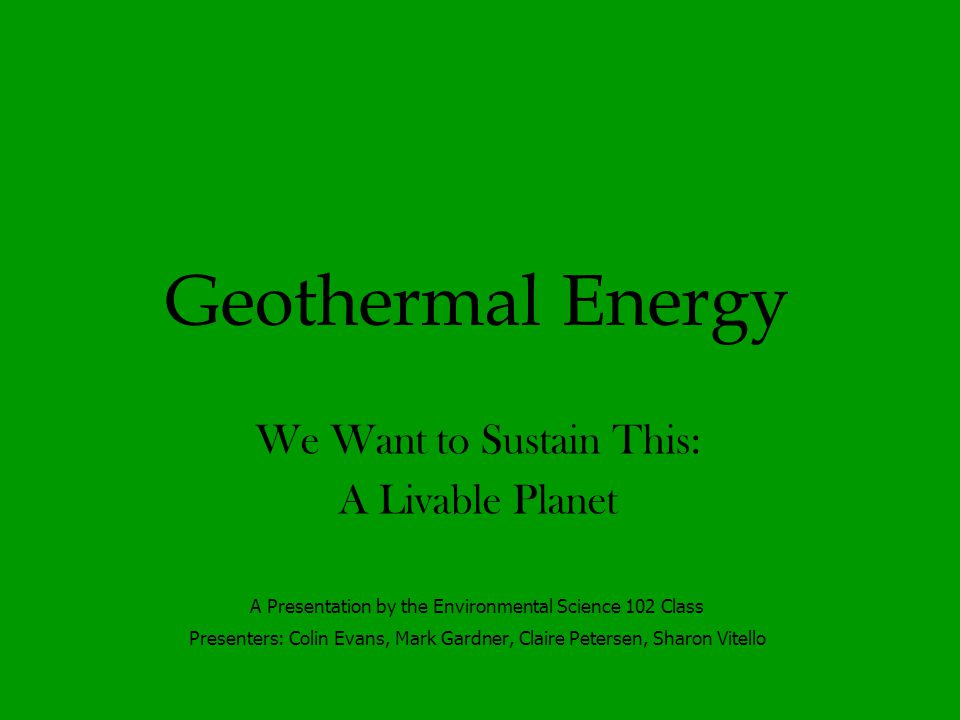 Geothermal Energy We Want to Sustain This: A Livable Planet A Presentation by the Environmental Science 102 Class Presenters: Colin Evans, Mark Gardner, Claire Petersen, Sharon Vitello