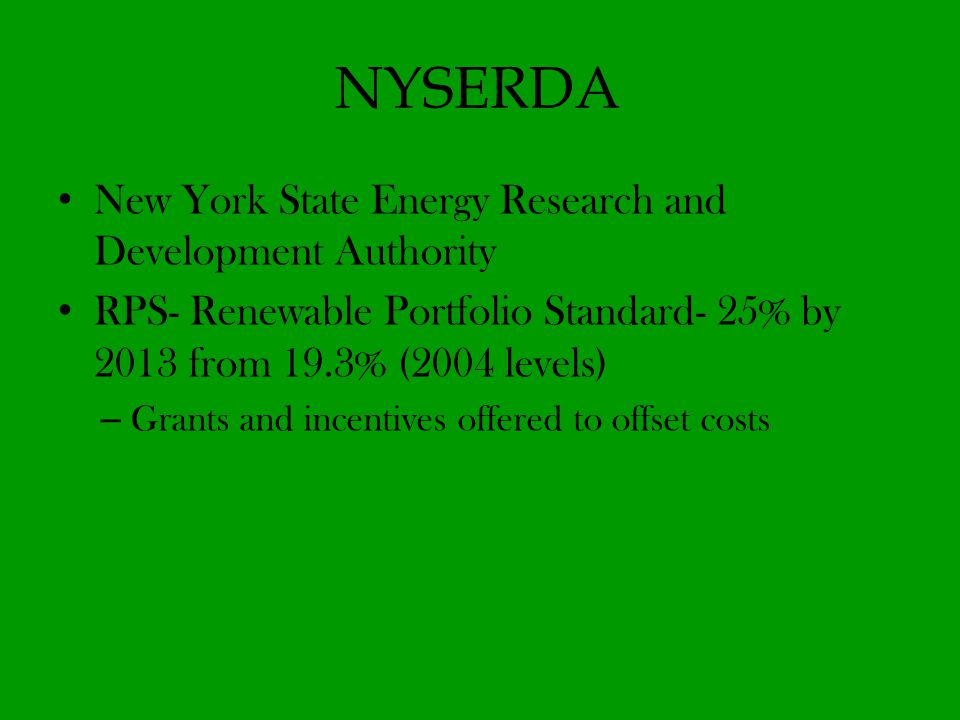 NYSERDA New York State Energy Research and Development Authority RPS- Renewable Portfolio Standard- 25% by 2013 from 19.3% (2004 levels) – Grants and incentives offered to offset costs