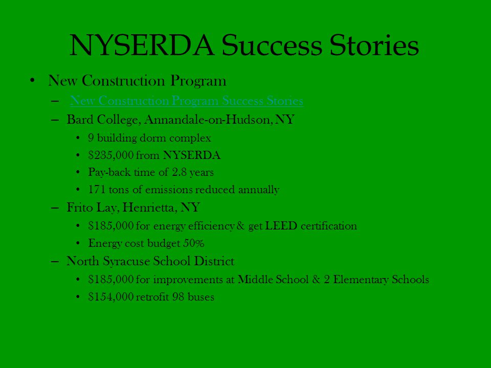 NYSERDA Success Stories New Construction Program – New Construction Program Success StoriesNew Construction Program Success Stories – Bard College, Annandale-on-Hudson, NY 9 building dorm complex $235,000 from NYSERDA Pay-back time of 2.8 years 171 tons of emissions reduced annually – Frito Lay, Henrietta, NY $185,000 for energy efficiency & get LEED certification Energy cost budget 50% – North Syracuse School District $185,000 for improvements at Middle School & 2 Elementary Schools $154,000 retrofit 98 buses
