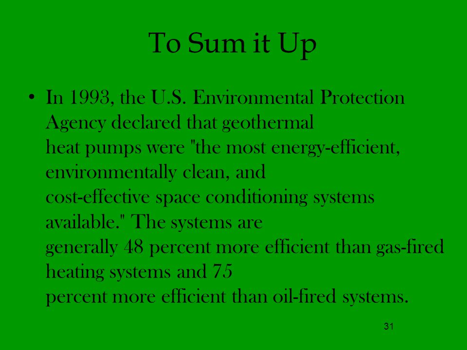 To Sum it Up 31 In 1993, the U.S. Environmental Protection Agency declared that geothermal heat pumps were
