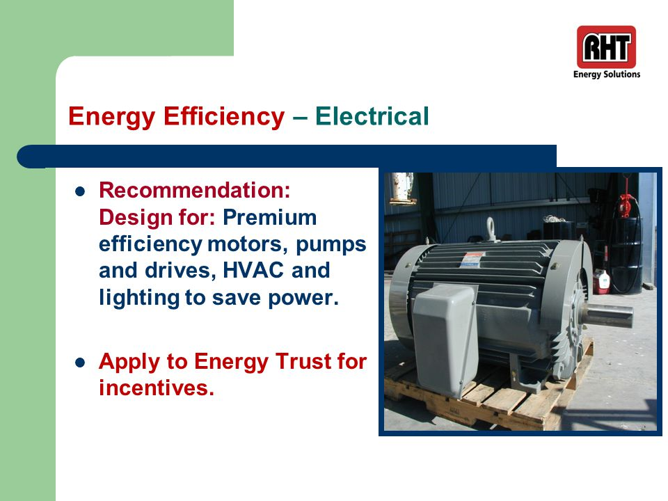 Energy Efficiency – Electrical Recommendation: Design for: Premium efficiency motors, pumps and drives, HVAC and lighting to save power.