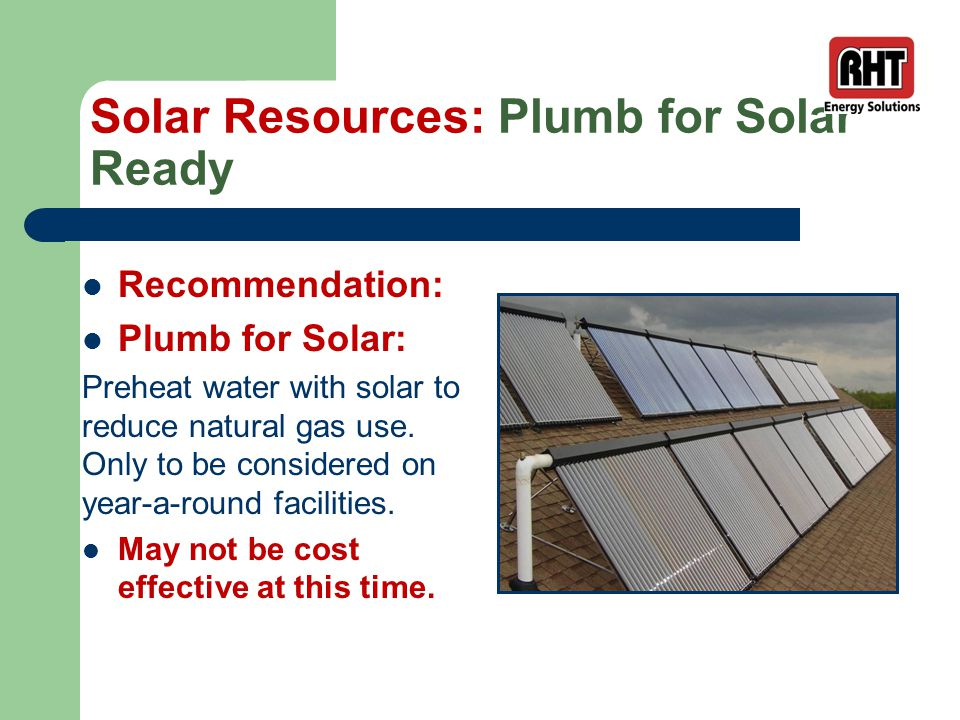 Solar Resources: Plumb for Solar Ready Recommendation: Plumb for Solar: Preheat water with solar to reduce natural gas use.