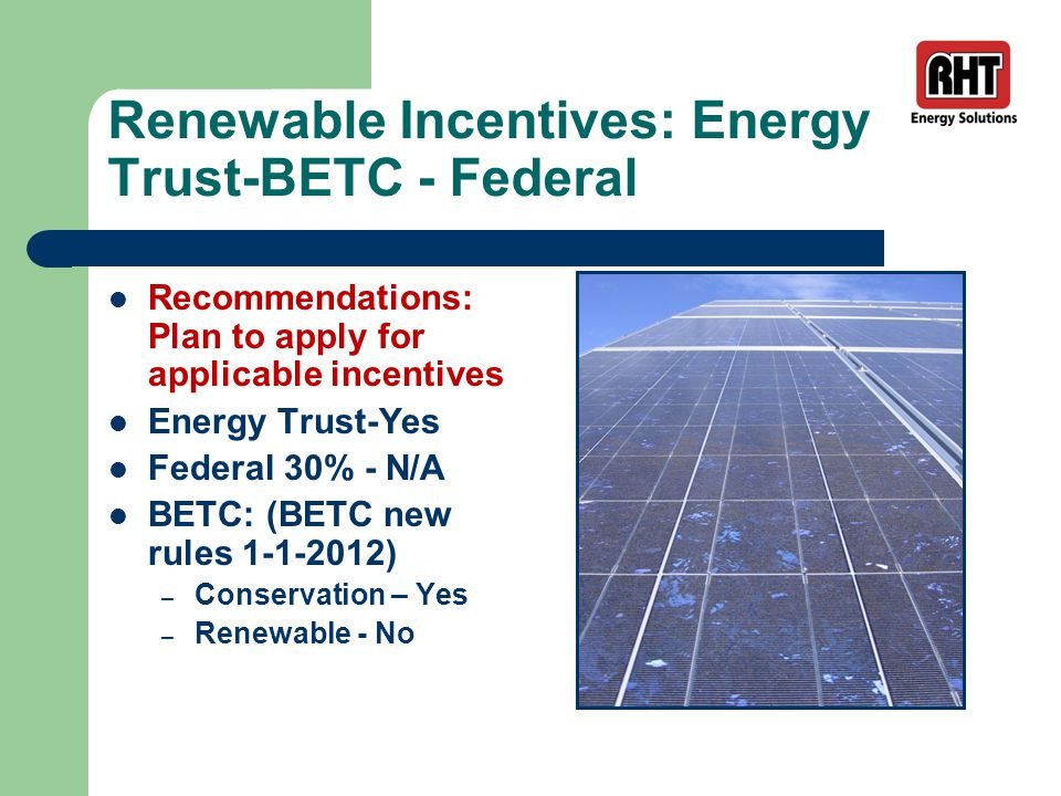 Renewable Incentives: Energy Trust-BETC - Federal Recommendations: Plan to apply for applicable incentives Energy Trust-Yes Federal 30% - N/A BETC: (BETC new rules 1-1-2012) – Conservation – Yes – Renewable - No