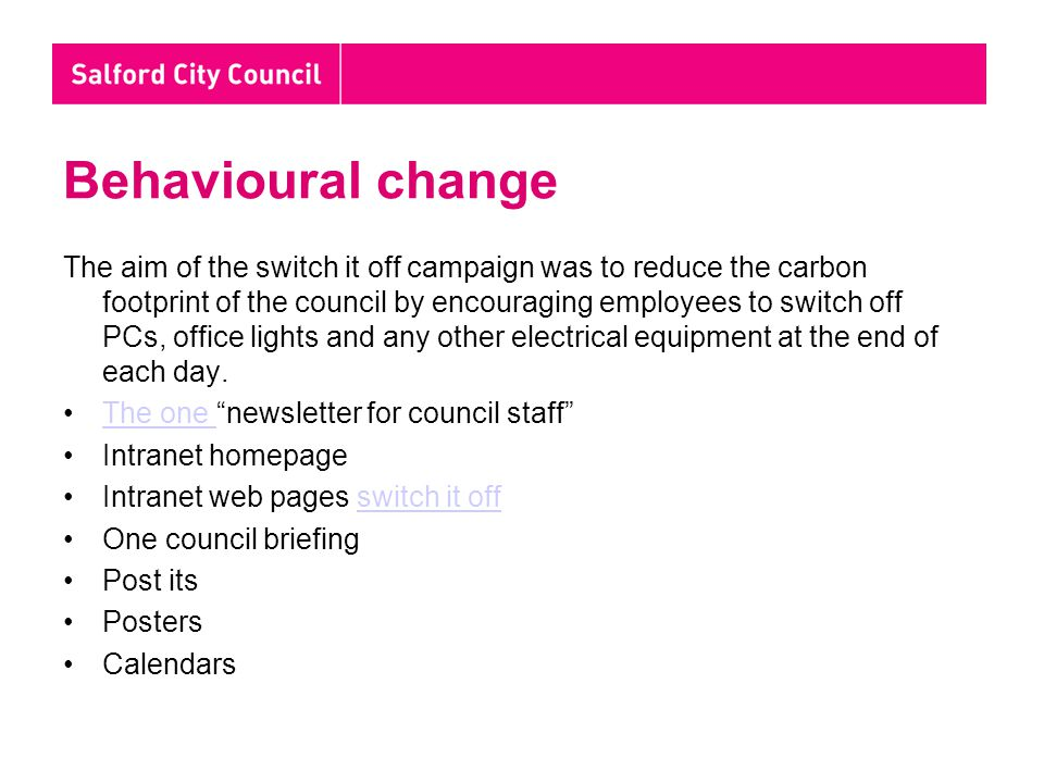 Behavioural change The aim of the switch it off campaign was to reduce the carbon footprint of the council by encouraging employees to switch off PCs, office lights and any other electrical equipment at the end of each day.
