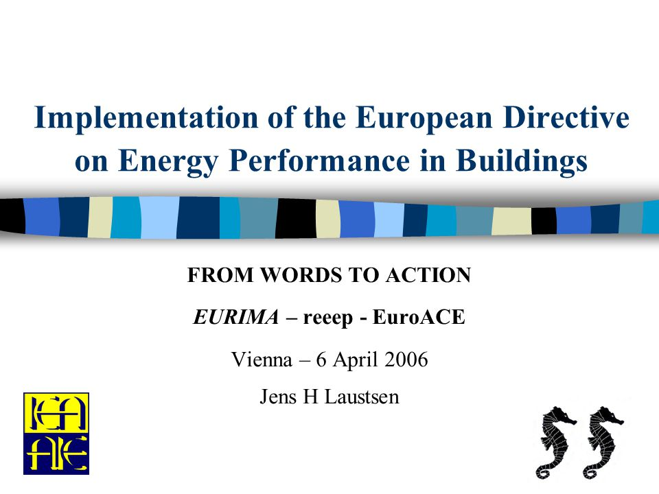 Implementation of the European Directive on Energy Performance in Buildings FROM WORDS TO ACTION EURIMA – reeep - EuroACE Vienna – 6 April 2006 Jens H Laustsen