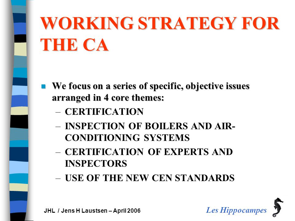 Les Hippocampes JHL / Jens H Laustsen – April 2006 WORKING STRATEGY FOR THE CA n We focus on a series of specific, objective issues arranged in 4 core themes: –CERTIFICATION –INSPECTION OF BOILERS AND AIR- CONDITIONING SYSTEMS –CERTIFICATION OF EXPERTS AND INSPECTORS –USE OF THE NEW CEN STANDARDS