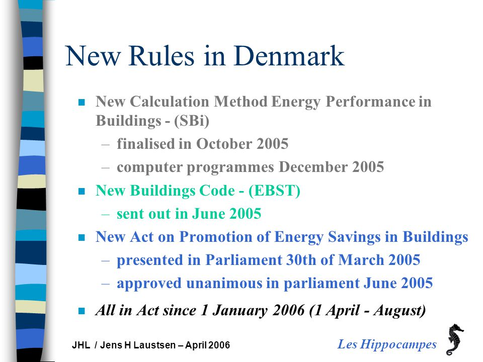 Les Hippocampes JHL / Jens H Laustsen – April 2006 New Rules in Denmark n New Calculation Method Energy Performance in Buildings - (SBi) –finalised in October 2005 –computer programmes December 2005 n New Buildings Code - (EBST) –sent out in June 2005 n New Act on Promotion of Energy Savings in Buildings –presented in Parliament 30th of March 2005 –approved unanimous in parliament June 2005 n All in Act since 1 January 2006 (1 April - August)