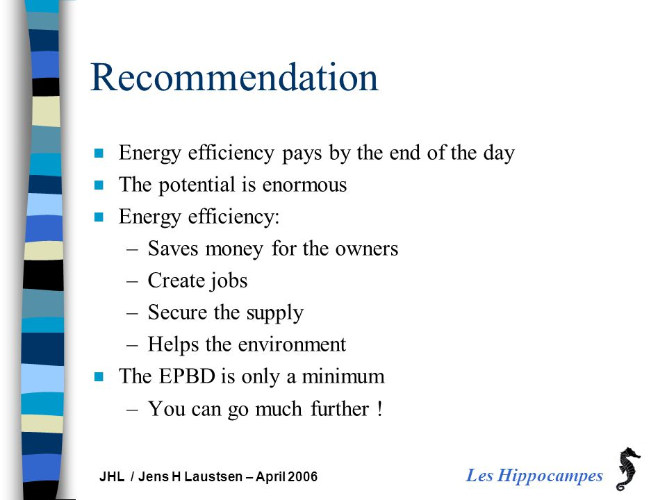 Les Hippocampes JHL / Jens H Laustsen – April 2006 Recommendation n Energy efficiency pays by the end of the day n The potential is enormous n Energy