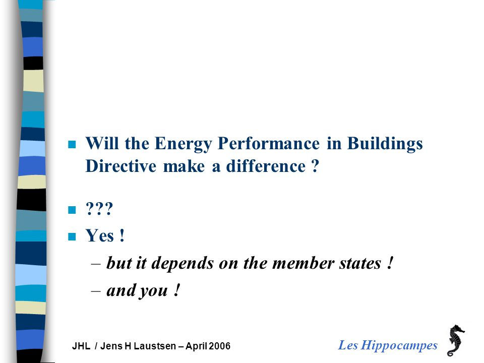 Les Hippocampes JHL / Jens H Laustsen – April 2006 n Will the Energy Performance in Buildings Directive make a difference .