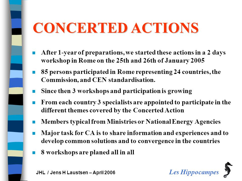 Les Hippocampes JHL / Jens H Laustsen – April 2006 CONCERTED ACTIONS n After 1-year of preparations, we started these actions in a 2 days workshop in Rome on the 25th and 26th of January 2005 n 85 persons participated in Rome representing 24 countries, the Commission, and CEN standardisation.