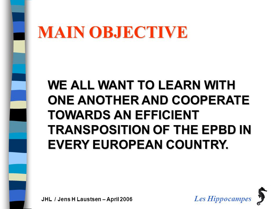 Les Hippocampes JHL / Jens H Laustsen – April 2006 MAIN OBJECTIVE WE ALL WANT TO LEARN WITH ONE ANOTHER AND COOPERATE TOWARDS AN EFFICIENT TRANSPOSITION OF THE EPBD IN EVERY EUROPEAN COUNTRY.