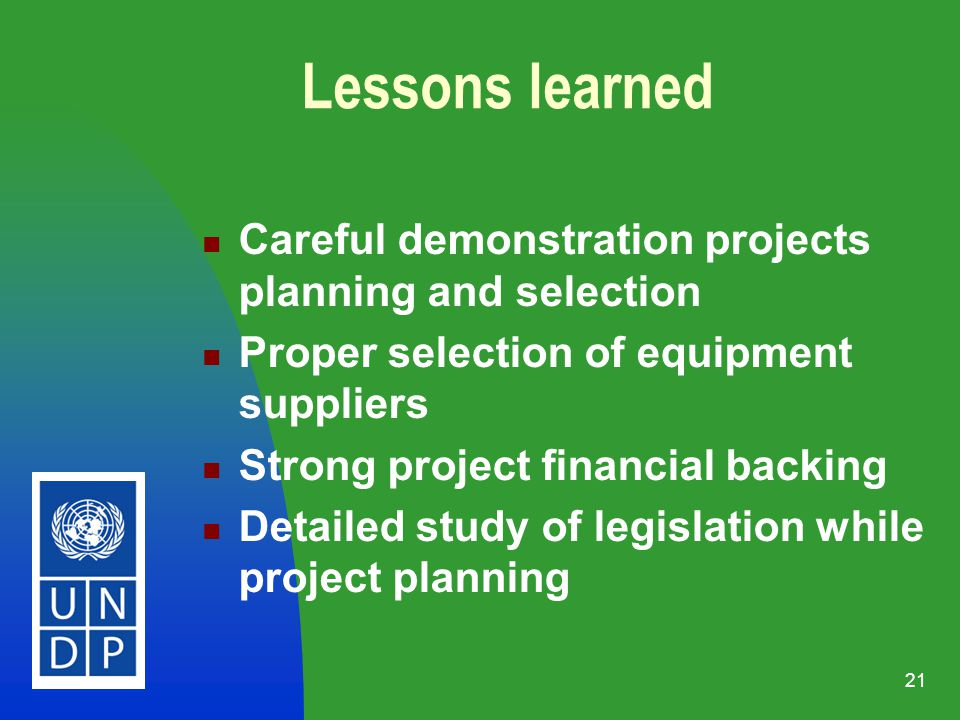21 Careful demonstration projects planning and selection Proper selection of equipment suppliers Strong project financial backing Detailed study of legislation while project planning Lessons learned