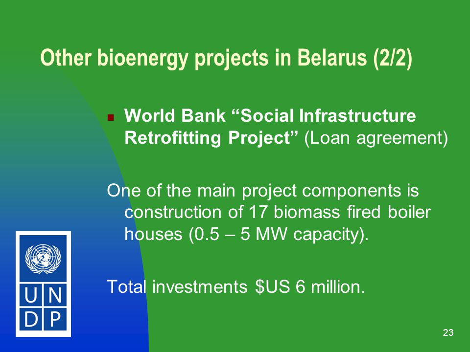 23 Other bioenergy projects in Belarus (2/2) World Bank Social Infrastructure Retrofitting Project (Loan agreement) One of the main project components is construction of 17 biomass fired boiler houses (0.5 – 5 MW capacity).