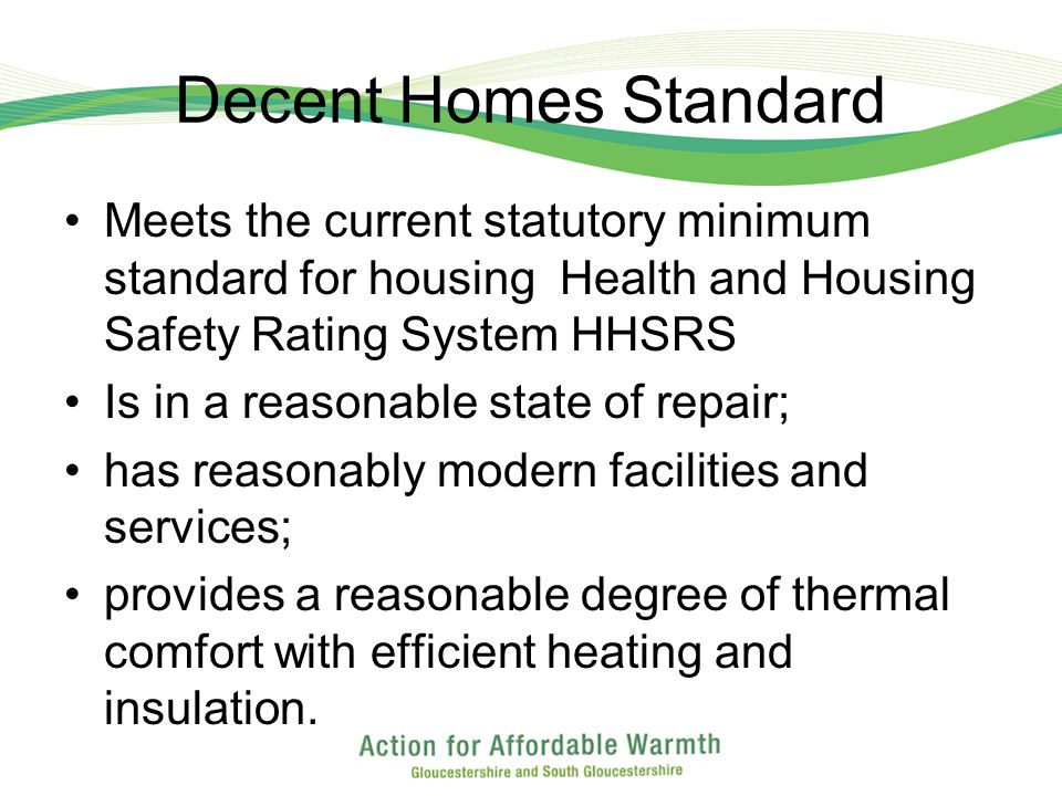 Decent Homes Standard Meets the current statutory minimum standard for housing Health and Housing Safety Rating System HHSRS Is in a reasonable state of repair; has reasonably modern facilities and services; provides a reasonable degree of thermal comfort with efficient heating and insulation.
