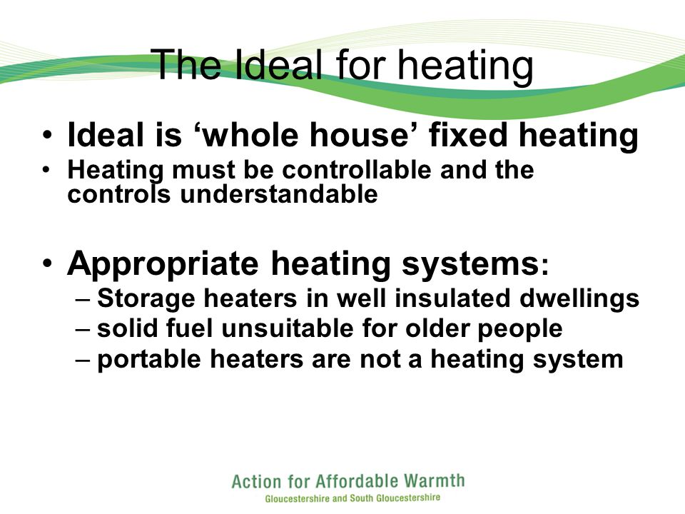 The Ideal for heating Ideal is whole house fixed heating Heating must be controllable and the controls understandable Appropriate heating systems : –Storage heaters in well insulated dwellings –solid fuel unsuitable for older people –portable heaters are not a heating system