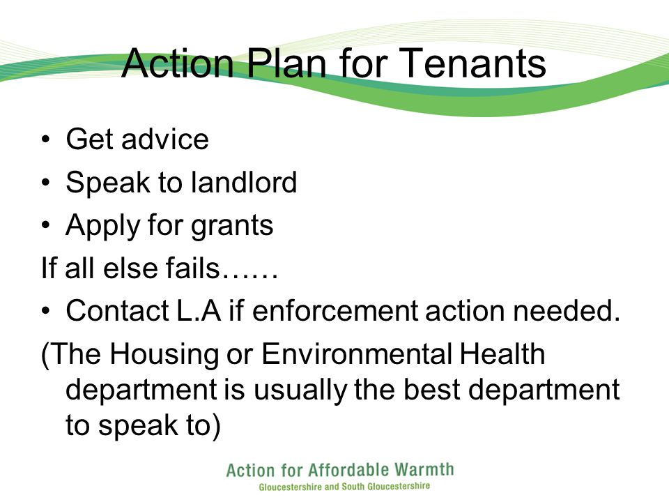Action Plan for Tenants Get advice Speak to landlord Apply for grants If all else fails…… Contact L.A if enforcement action needed.