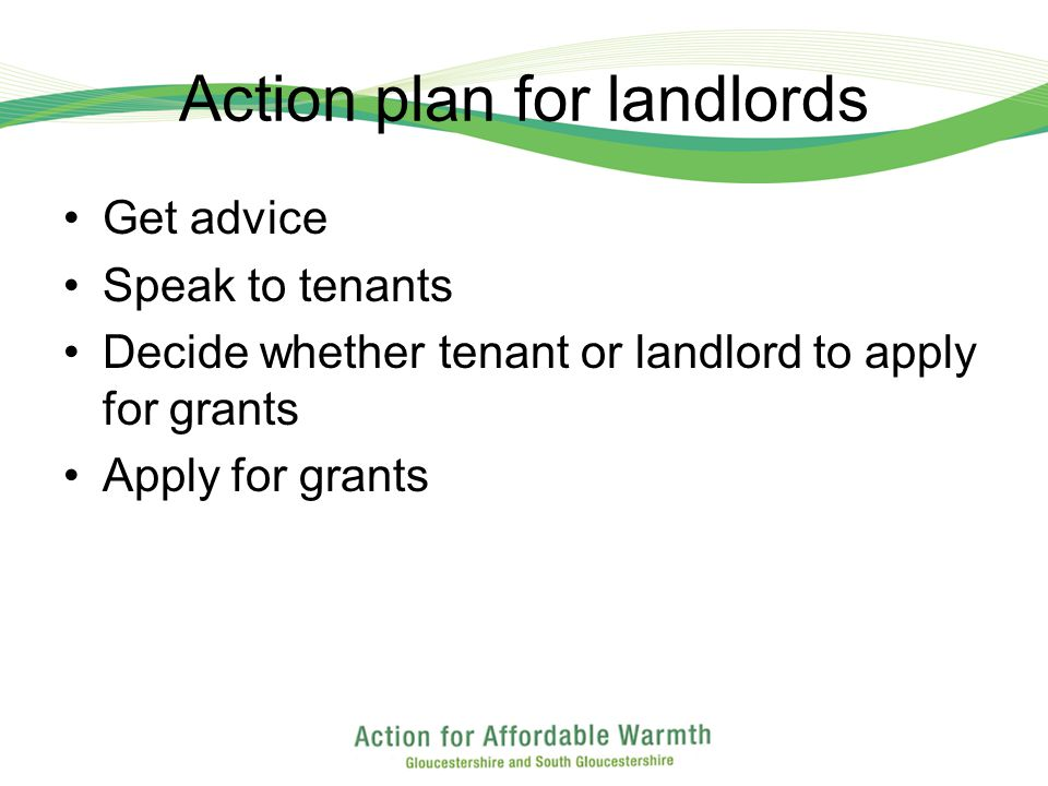 Action plan for landlords Get advice Speak to tenants Decide whether tenant or landlord to apply for grants Apply for grants