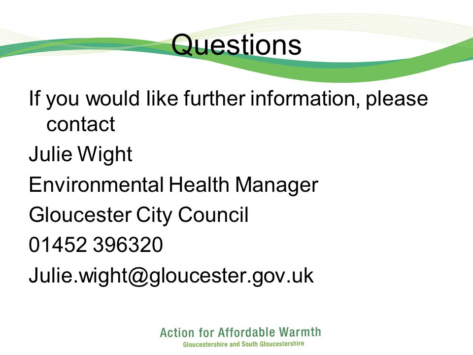 Questions If you would like further information, please contact Julie Wight Environmental Health Manager Gloucester City Council 01452 396320 Julie.wight@gloucester.gov.uk