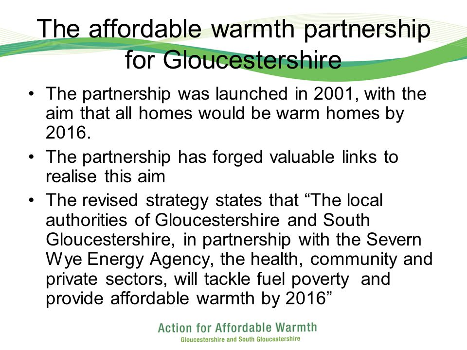 The affordable warmth partnership for Gloucestershire The partnership was launched in 2001, with the aim that all homes would be warm homes by 2016.