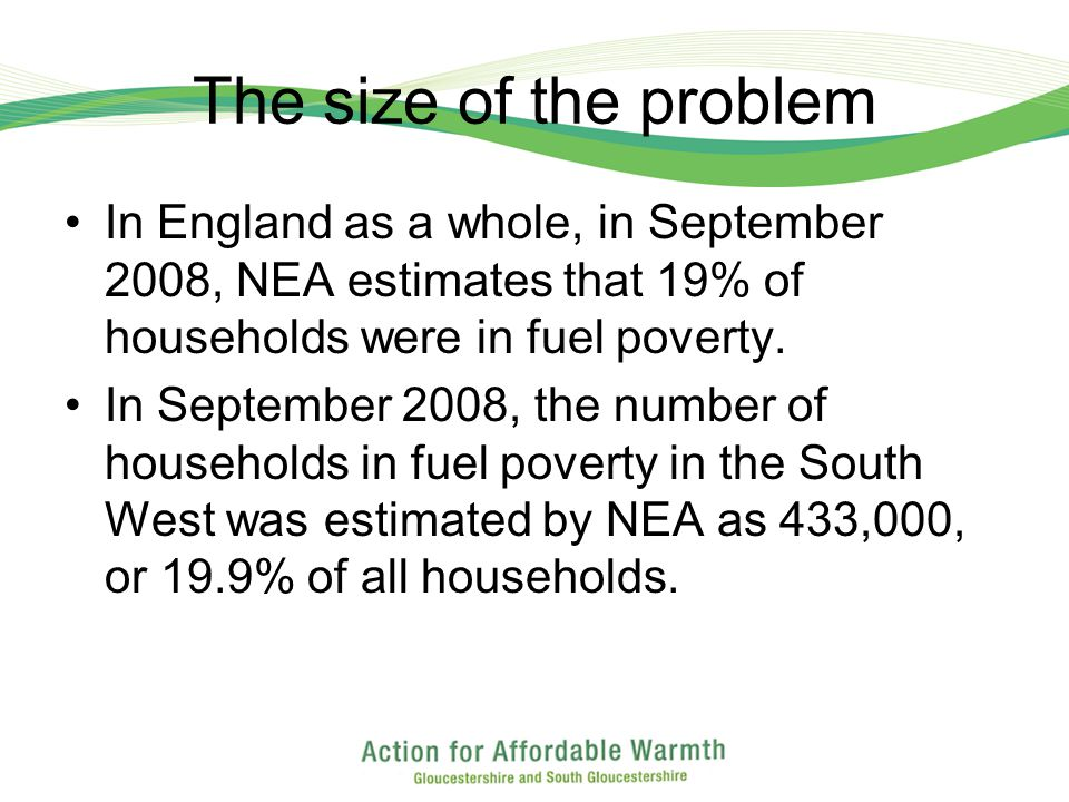 The size of the problem In England as a whole, in September 2008, NEA estimates that 19% of households were in fuel poverty.