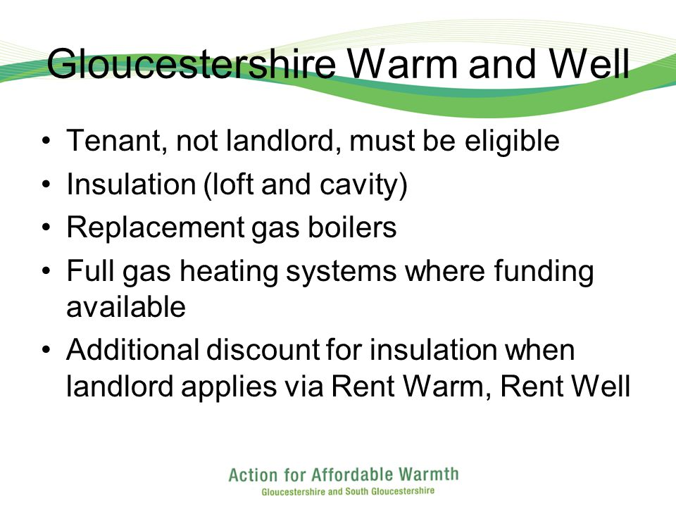 Gloucestershire Warm and Well Tenant, not landlord, must be eligible Insulation (loft and cavity) Replacement gas boilers Full gas heating systems where funding available Additional discount for insulation when landlord applies via Rent Warm, Rent Well