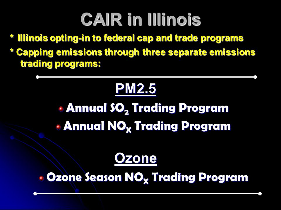 CAIR in Illinois * Illinois opting-in to federal cap and trade programs * Capping emissions through three separate emissions trading programs: PM2.5 Annual SO 2 Trading Program Annual NO X Trading Program Ozone Ozone Season NO X Trading Program