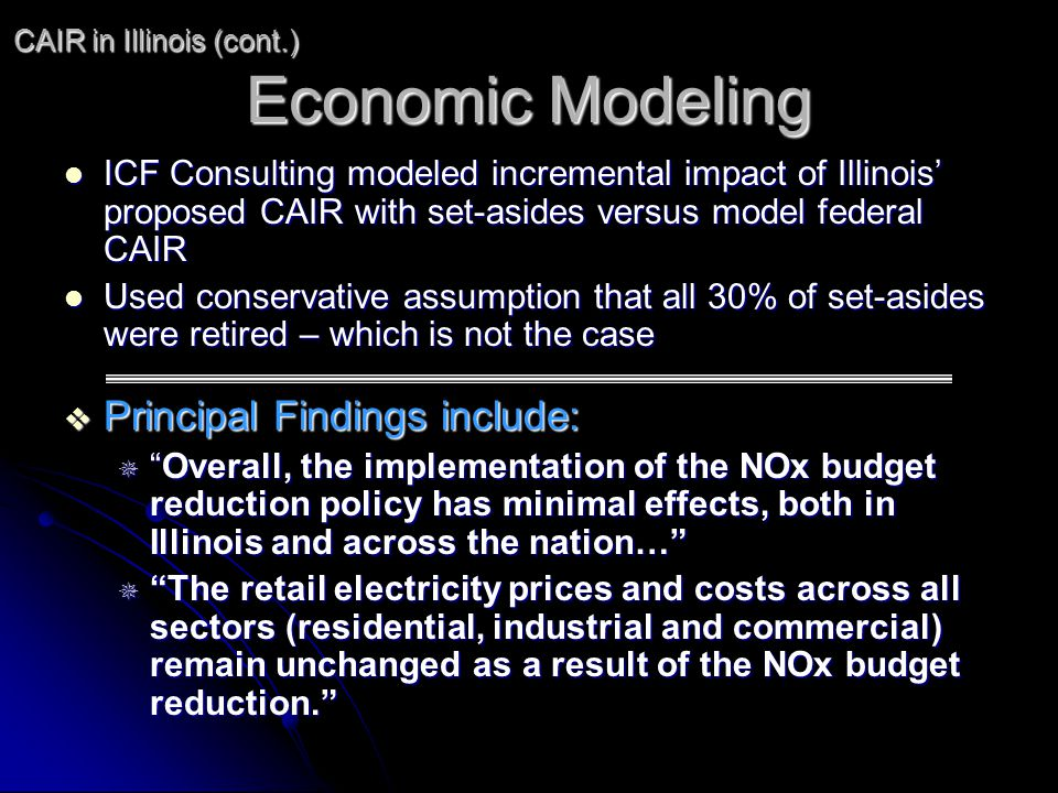 Economic Modeling ICF Consulting modeled incremental impact of Illinois proposed CAIR with set-asides versus model federal CAIR ICF Consulting modeled incremental impact of Illinois proposed CAIR with set-asides versus model federal CAIR Used conservative assumption that all 30% of set-asides were retired – which is not the case Used conservative assumption that all 30% of set-asides were retired – which is not the case Principal Findings include: Principal Findings include: Overall, the implementation of the NOx budget reduction policy has minimal effects, both in Illinois and across the nation…Overall, the implementation of the NOx budget reduction policy has minimal effects, both in Illinois and across the nation… The retail electricity prices and costs across all sectors (residential, industrial and commercial) remain unchanged as a result of the NOx budget reduction.