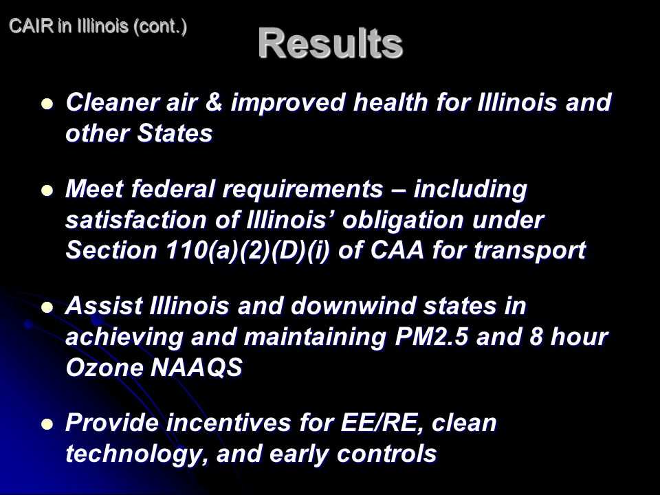 Results Cleaner air & improved health for Illinois and other States Cleaner air & improved health for Illinois and other States Meet federal requirements – including satisfaction of Illinois obligation under Section 110(a)(2)(D)(i) of CAA for transport Meet federal requirements – including satisfaction of Illinois obligation under Section 110(a)(2)(D)(i) of CAA for transport Assist Illinois and downwind states in achieving and maintaining PM2.5 and 8 hour Ozone NAAQS Assist Illinois and downwind states in achieving and maintaining PM2.5 and 8 hour Ozone NAAQS Provide incentives for EE/RE, clean technology, and early controls Provide incentives for EE/RE, clean technology, and early controls CAIR in Illinois (cont.)