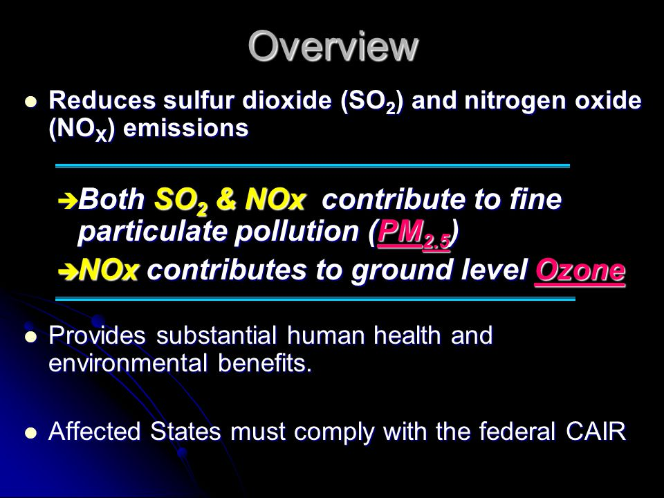 Overview Reduces sulfur dioxide (SO 2 ) and nitrogen oxide (NO X ) emissions Reduces sulfur dioxide (SO 2 ) and nitrogen oxide (NO X ) emissions Both SO 2 & NOx contribute to fine particulate pollution (PM 2.5 ) Both SO 2 & NOx contribute to fine particulate pollution (PM 2.5 ) NOx contributes to ground level Ozone NOx contributes to ground level Ozone Provides substantial human health and environmental benefits.