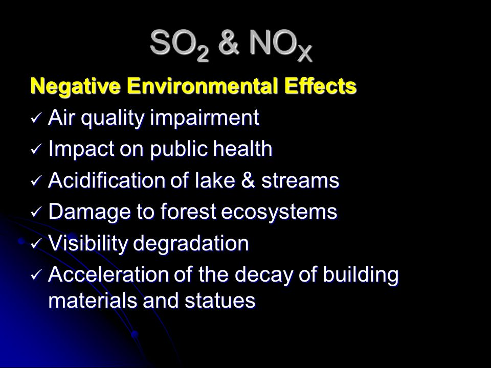 SO 2 & NO X Negative Environmental Effects Air quality impairment Air quality impairment Impact on public health Impact on public health Acidification of lake & streams Acidification of lake & streams Damage to forest ecosystems Damage to forest ecosystems Visibility degradation Visibility degradation Acceleration of the decay of building materials and statues Acceleration of the decay of building materials and statues