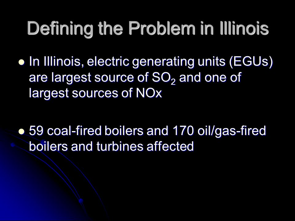 Defining the Problem in Illinois In Illinois, electric generating units (EGUs) are largest source of SO 2 and one of largest sources of NOx In Illinois, electric generating units (EGUs) are largest source of SO 2 and one of largest sources of NOx 59 coal-fired boilers and 170 oil/gas-fired boilers and turbines affected 59 coal-fired boilers and 170 oil/gas-fired boilers and turbines affected