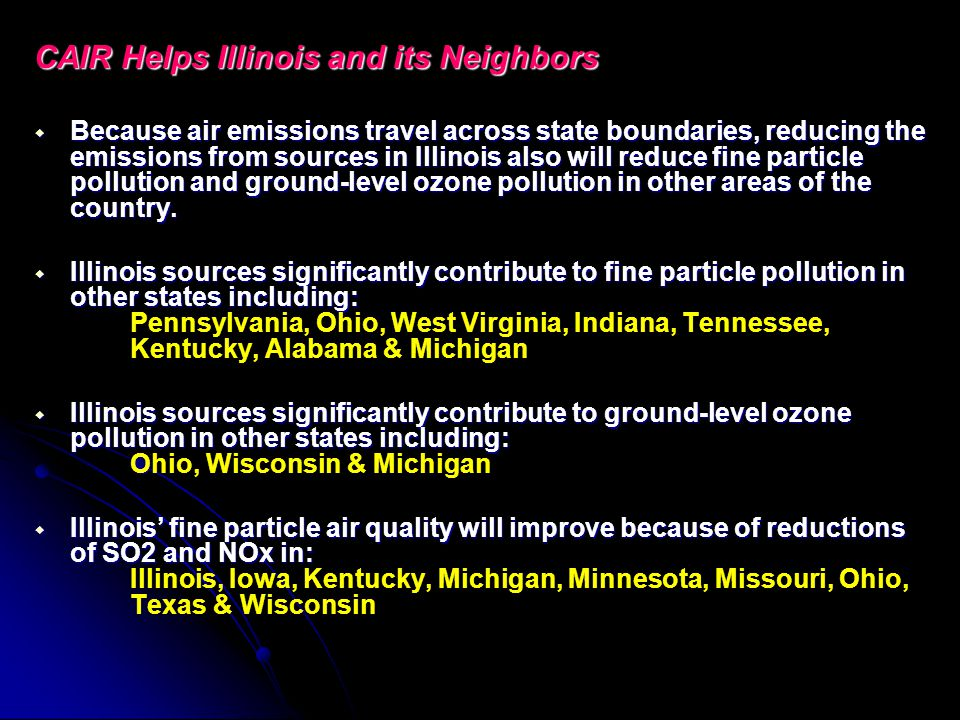 CAIR Helps Illinois and its Neighbors Because air emissions travel across state boundaries, reducing the emissions from sources in Illinois also will reduce fine particle pollution and ground-level ozone pollution in other areas of the country.