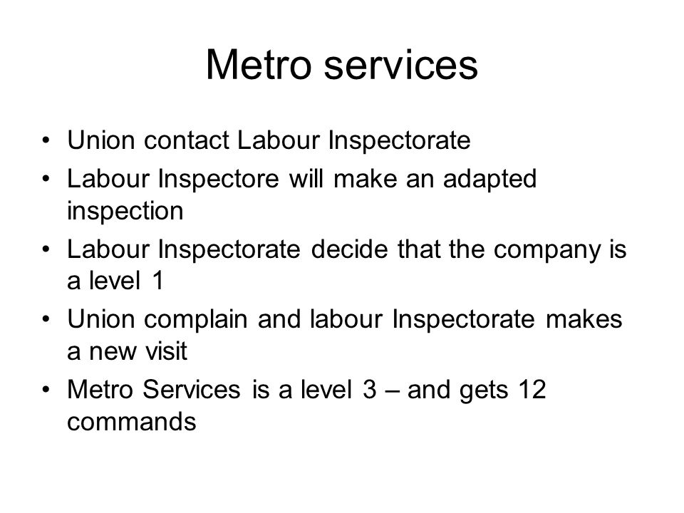 Metro services Union contact Labour Inspectorate Labour Inspectore will make an adapted inspection Labour Inspectorate decide that the company is a le