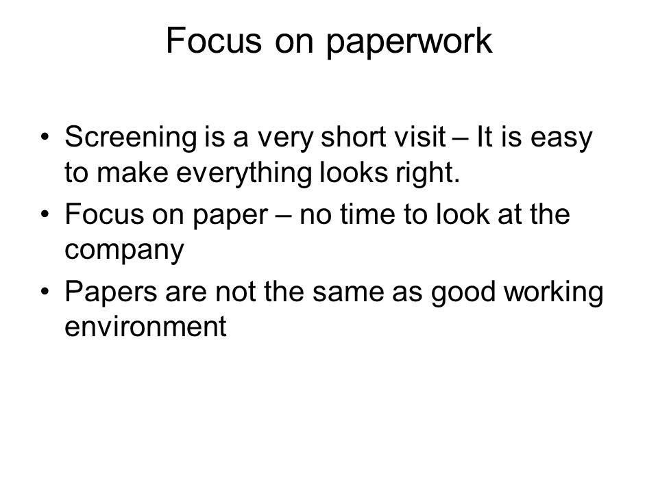 Focus on paperwork Screening is a very short visit – It is easy to make everything looks right.