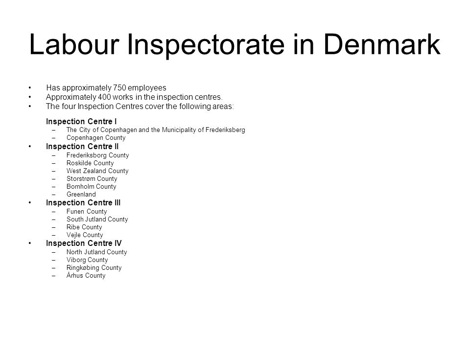 Labour Inspectorate in Denmark Has approximately 750 employees Approximately 400 works in the inspection centres.