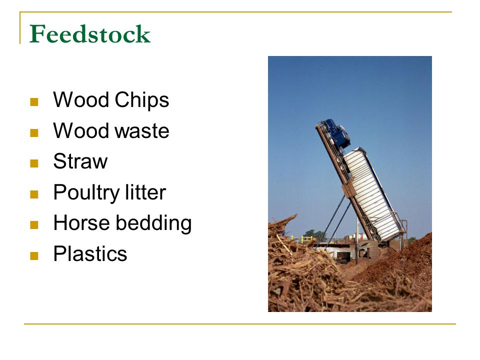 Feedstock Wood Chips Wood waste Straw Poultry litter Horse bedding Plastics