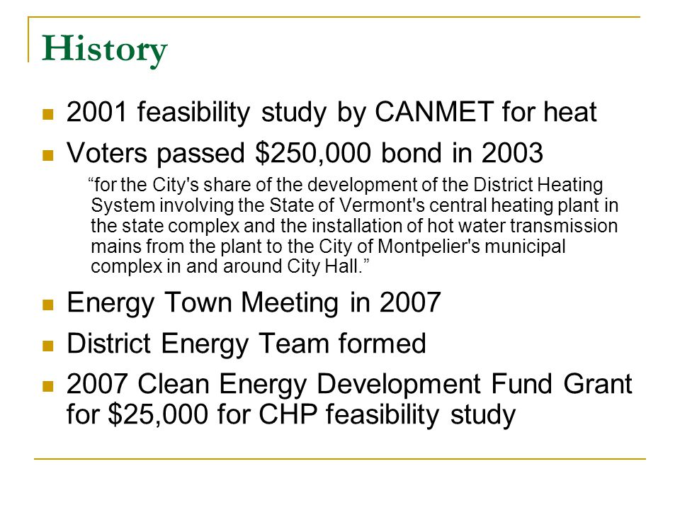 History 2001 feasibility study by CANMET for heat Voters passed $250,000 bond in 2003 for the City s share of the development of the District Heating System involving the State of Vermont s central heating plant in the state complex and the installation of hot water transmission mains from the plant to the City of Montpelier s municipal complex in and around City Hall.