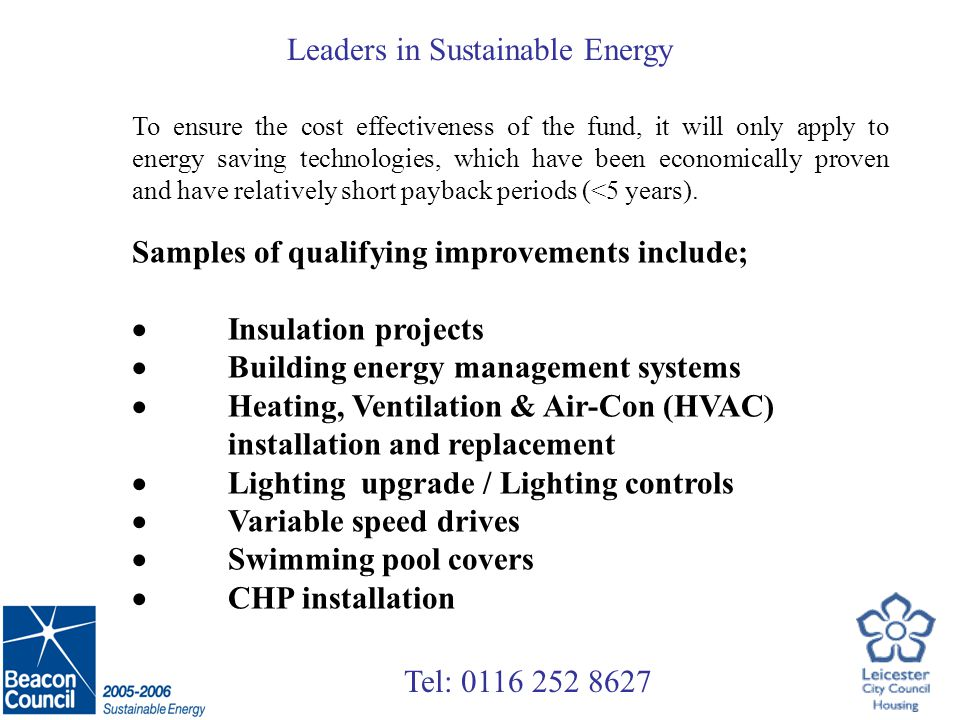 Tel: 0116 252 8627 Leaders in Sustainable Energy £ Energy Saved LA Matched Funding £500,000 Carbon Trust Funding £500,000 Initial Fund sustained through a INVEST TO SAVE mechanism Energy Efficiency Technologies £ Energy Savings Low Interest Loans for Energy Efficiency Improvements Energy Efficiency Projects Total Local Authority Fund: £1,000,000 Offices, School, Leisure Centre, etc.