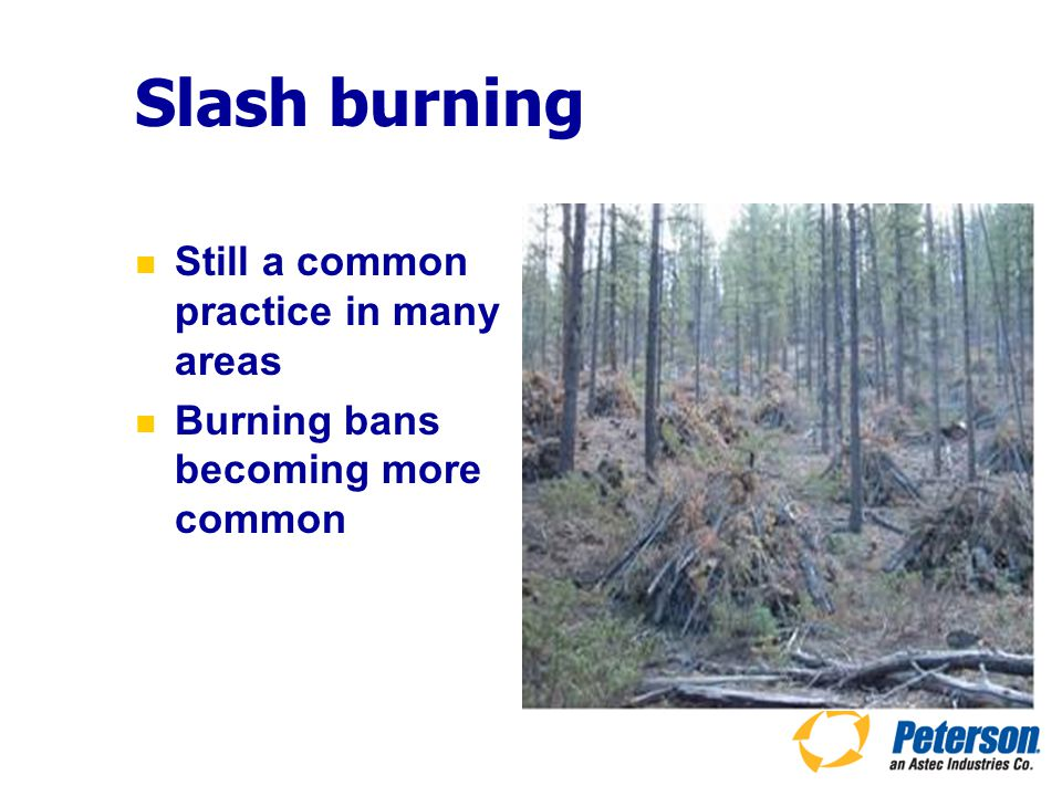 Slash burning Still a common practice in many areas Burning bans becoming more common