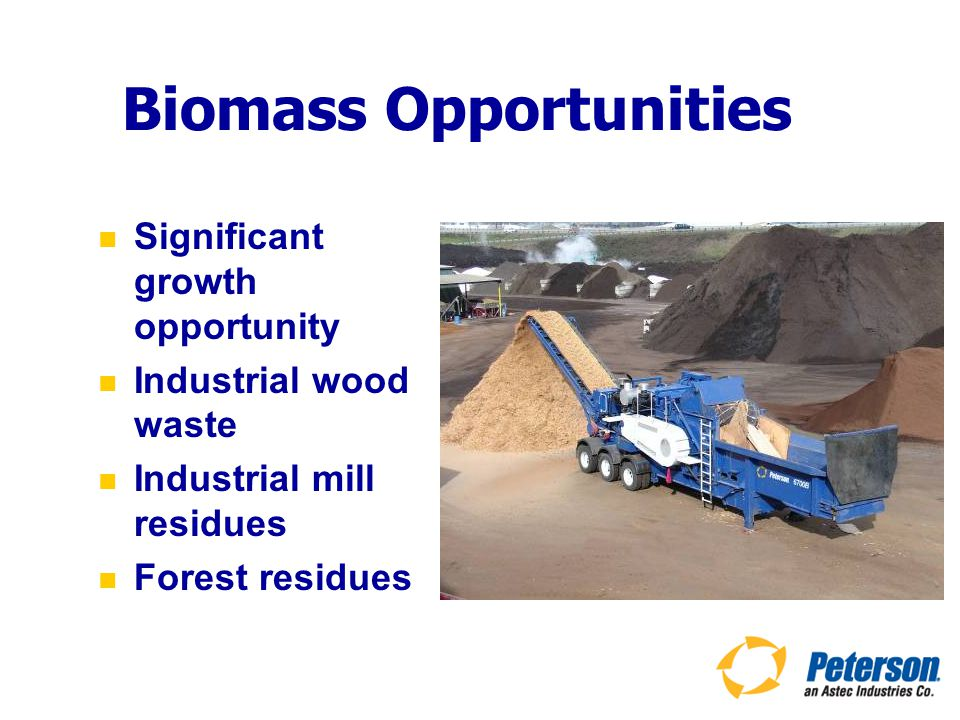Biomass Opportunities Significant growth opportunity Industrial wood waste Industrial mill residues Forest residues