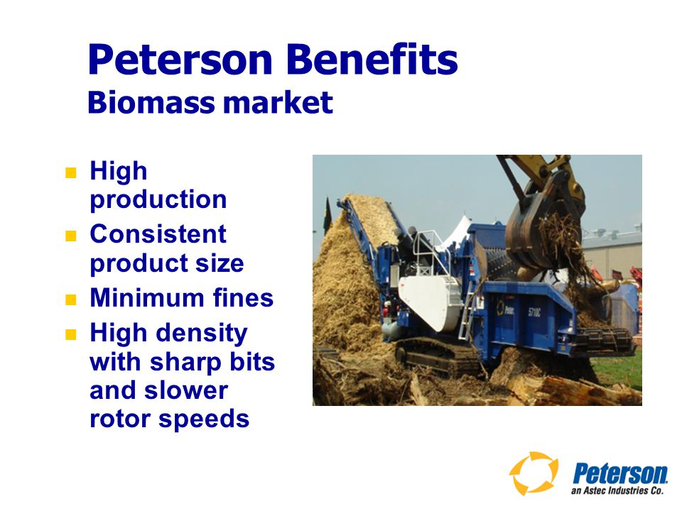 Peterson Benefits Biomass market High production Consistent product size Minimum fines High density with sharp bits and slower rotor speeds