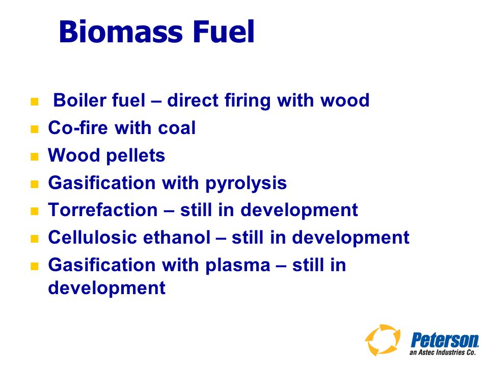 Biomass Fuel Boiler fuel – direct firing with wood Co-fire with coal Wood pellets Gasification with pyrolysis Torrefaction – still in development Cellulosic ethanol – still in development Gasification with plasma – still in development