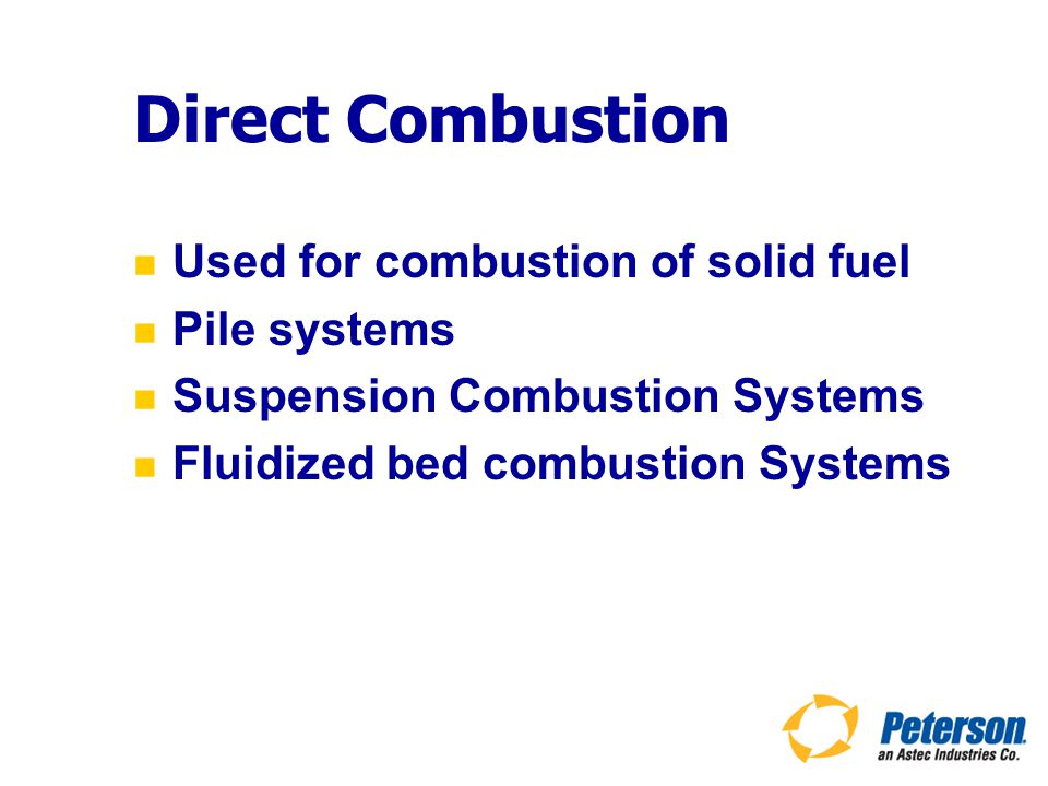 Direct Combustion Used for combustion of solid fuel Pile systems Suspension Combustion Systems Fluidized bed combustion Systems