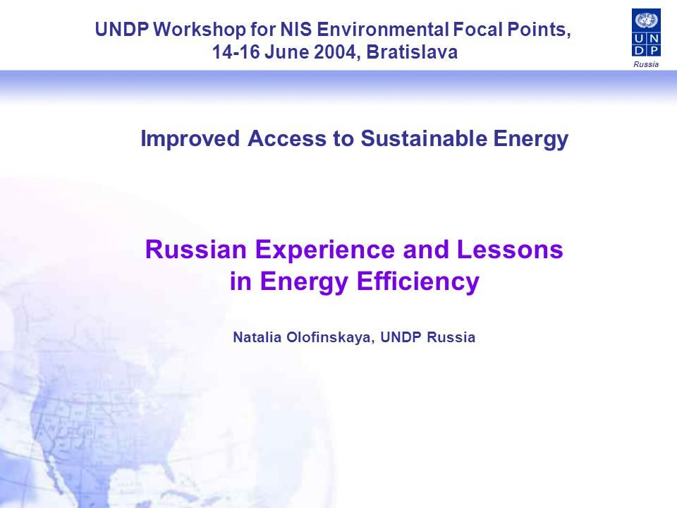 Conclusions: Suggestions for UNDPs Further Response Russia Projects with municipalities – traditional UNDPs niche: difficult to mobilize co- financing, difficult to attract private funding Further Response: (1) Projects built on public-private partnerships and new finance mechanisms to facilitate access to finance and investments for energy efficiency; (2) cost-effective and profit-generating models; (3) building upon most advanced municipalities demonstrate effective business-like energy management practices These initiatives build upon and further promote the outputs of existing UNDP/GEF projects as well as provide framework for continuation of GEF efforts under the Strategic Priority #2 Dissemination and replication – restricted by lack of local capacities and resources as well as by unclear product for dissemination Further response: analyze and summarize country-level and sub-regional experience at the portfolio level and prepare a package of replication materials including complementary institutional models and solutions designed by various projects Russias regional differences and disparities allow for piloting a variety of solutions and at the same time impose additional requirements to any replication efforts