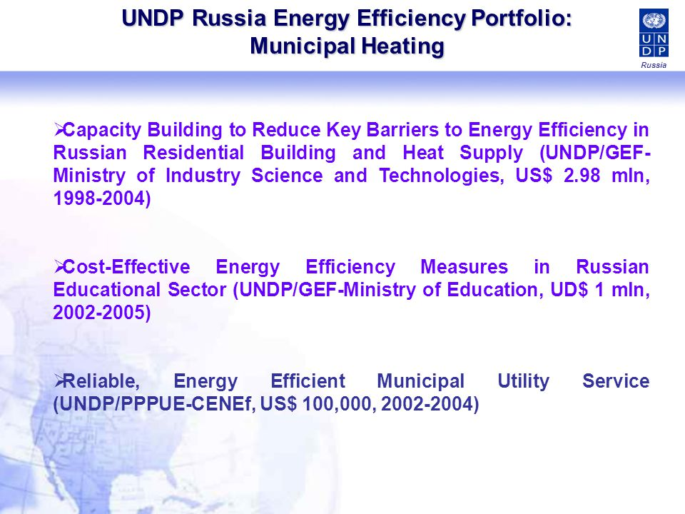 UNDP Russia Energy Efficiency Portfolio: Municipal Heating Capacity Building to Reduce Key Barriers to Energy Efficiency in Russian Residential Building and Heat Supply (UNDP/GEF- Ministry of Industry Science and Technologies, US$ 2.98 mln, 1998-2004) Cost-Effective Energy Efficiency Measures in Russian Educational Sector (UNDP/GEF-Ministry of Education, UD$ 1 mln, 2002-2005) Reliable, Energy Efficient Municipal Utility Service (UNDP/PPPUE-CENEf, US$ 100,000, 2002-2004) Russia