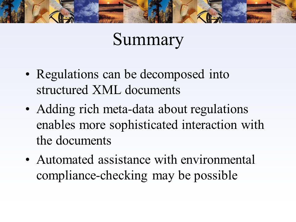 Summary Regulations can be decomposed into structured XML documents Adding rich meta-data about regulations enables more sophisticated interaction with the documents Automated assistance with environmental compliance-checking may be possible