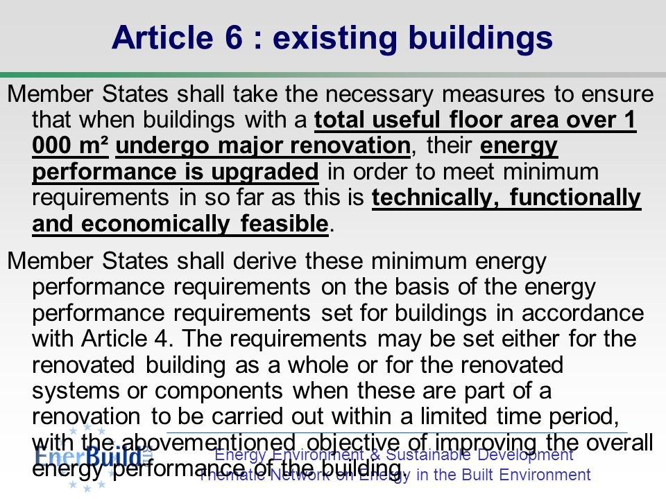 Energy Environment & Sustainable Development Thematic Network on Energy in the Built Environment Article 5 : New buildings Member States shall take the necessary measures to ensure that new buildings meet the minimum energy performance requirements referred to in Article 4.