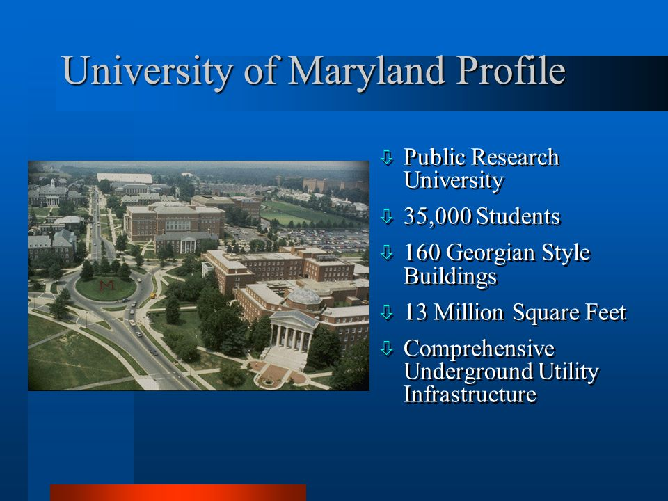 University of Maryland Profile ò Public Research University ò 35,000 Students ò 160 Georgian Style Buildings ò 13 Million Square Feet ò Comprehensive Underground Utility Infrastructure ò Public Research University ò 35,000 Students ò 160 Georgian Style Buildings ò 13 Million Square Feet ò Comprehensive Underground Utility Infrastructure
