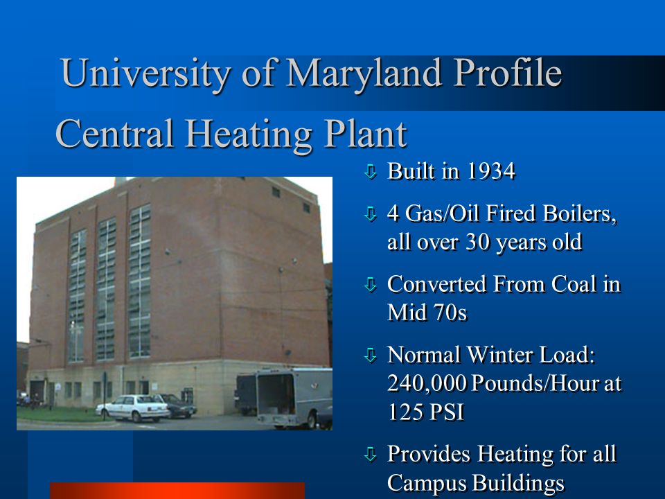 University of Maryland Profile ò Built in 1934 ò 4 Gas/Oil Fired Boilers, all over 30 years old ò Converted From Coal in Mid 70s ò Normal Winter Load: 240,000 Pounds/Hour at 125 PSI ò Provides Heating for all Campus Buildings ò Built in 1934 ò 4 Gas/Oil Fired Boilers, all over 30 years old ò Converted From Coal in Mid 70s ò Normal Winter Load: 240,000 Pounds/Hour at 125 PSI ò Provides Heating for all Campus Buildings Central Heating Plant
